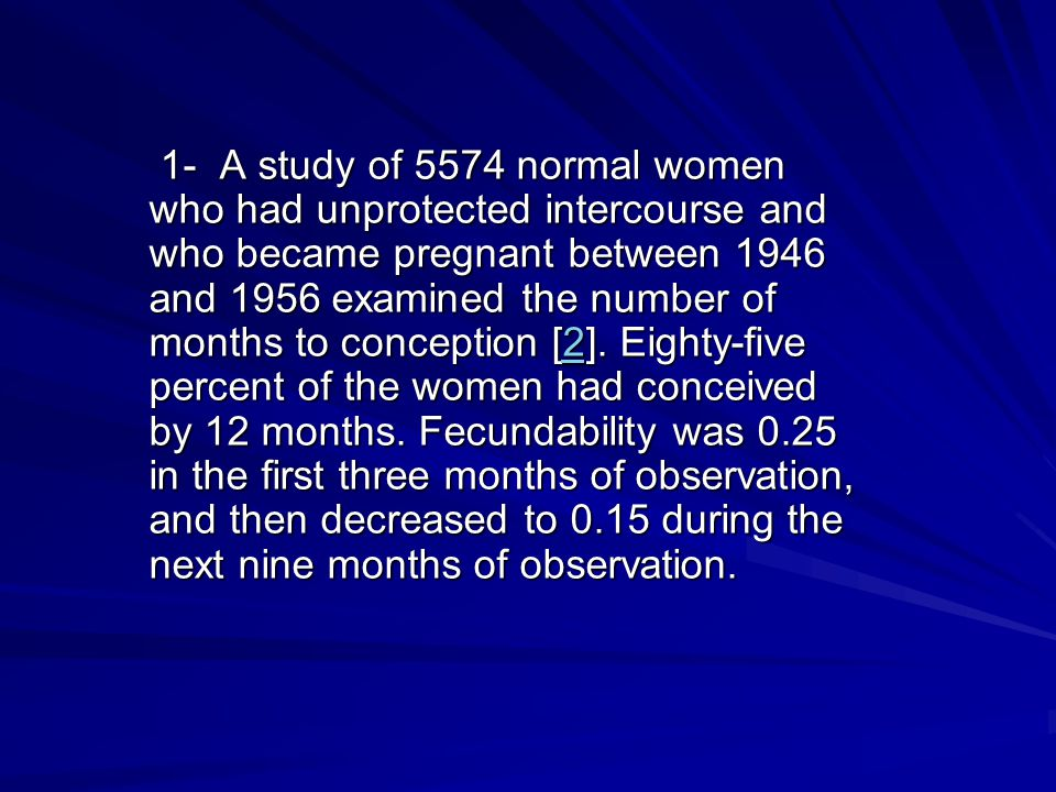 1- A study of 5574 normal women who had unprotected intercourse and who became pregnant between 1946 and 1956 examined the number of months to conception [2].